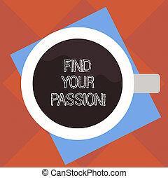 El texto de escritura encuentra tu pasión. Concepto buscar emociones fuertes y apenas controlables la mejor vista de una copa llena de bebida en la foto de color de papel.