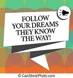 Escribir palabras sigue tus sueños que conocen el camino. El concepto de negocio para motivación de inspiración para conseguir éxito doblado cinta 3D sash megaphone discurso foto burbuja para la celebración.